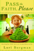Pass the Faith, Please: Nourishing Your Child's Soul in the Everyday Moments of Life