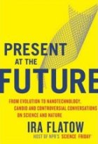 Present at the Future: From Evolution to Nanotechnology, Candid and Controversial Conversations on Science and Nature
