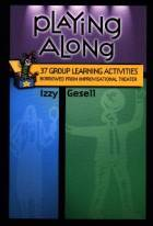 Playing Along: 37 Group Learning Activities Borrowed from Improvisational Theater