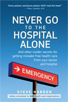 Never Go to the Hospital Alone...and other Insider secrets to get mistake-free health care from your doctor and hospital