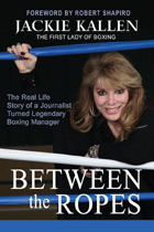 Between the Ropes: The Real Life Story of a Journalist Turned Legendary Boxing Manager