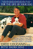 For the Life of Your Dog: A Complete Guide to Having a Dog From Adoption and Birth Through Sickness and Health