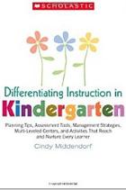 Differentiating Instruction in Kindergarten: Planning Tips, Assessment Tools, Management Strategies, Multi-Leveled Centers, and Activities That Reach and Nurture Every Learner