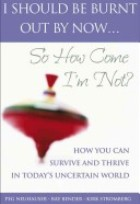 I Should Be Burnt Out By Now... So How Come I'm Not: HowYou CanSurvive and Thrive in Today's Uncertain World