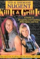 Kill It and Grill It: Ted and Shemane Nugent's Guide to Preparing & Cooking Wild Game and Fish