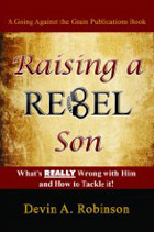 Raising a Rebel Son: What's Really Wrong with Him and How to Tackle It