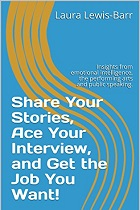 Share Your Stories, Ace Your Interview, and Get the Job You Want!: Insights from emotional intelligence, the performing arts, and public speaking.