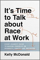 It's Time to Talk about Race at Work: Every Leader's Guide to Making Progress on Diversity, Equity, and Inclusion