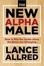 The New Alpha Male: How to Win the Game When the Rules Are Changing
