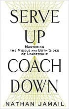 Serve Up, Coach Down: Mastering the Middle and Both Sides of Leadership